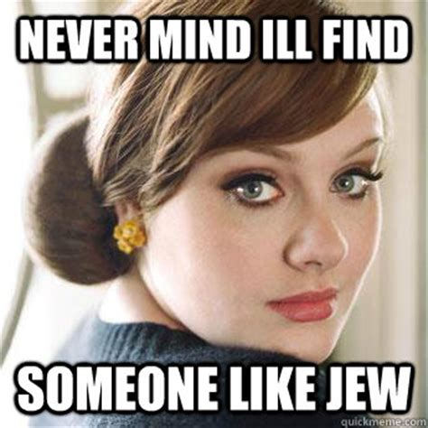 download mp3 adele never mind never mind ill find someone like jew adele quickmeme