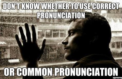 Correct Pronunciation Of Meme - over educated problems weknowmemes