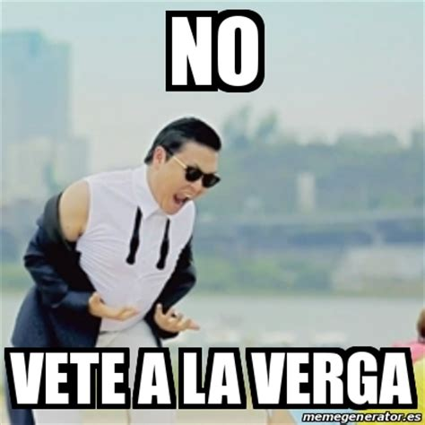 A La Verga Meme - meme gangnam style no vete a la verga 15599742