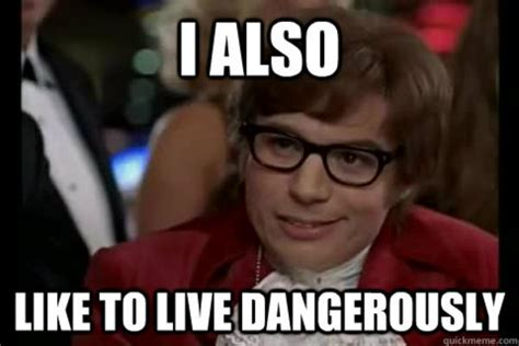 Like Memes - image 511991 i too like to live dangerously know