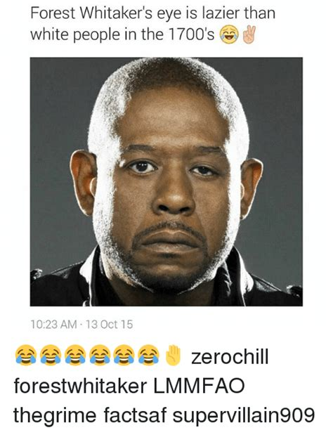 Forest Whitaker Memes - forest whitaker s eye is lazier than white people in the 1700 s w 1023 am 13 oct 15
