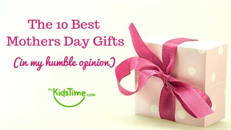 best mothers day gifts the 10 best mothers day gifts in my humble opinion