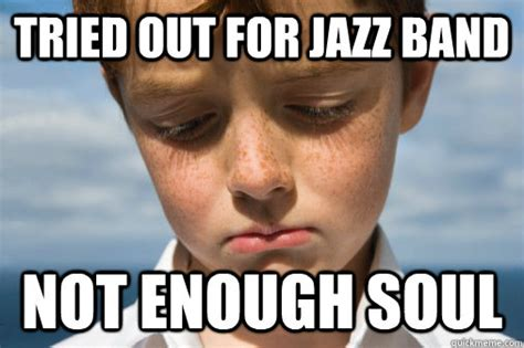 Fat Band Kid Meme - tried out for jazz band not enough soul crushed dreams