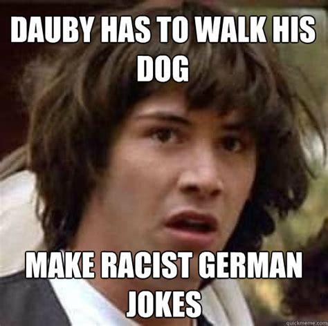 Funny Racist Memes - dauby has to walk his dog make racist german jokes
