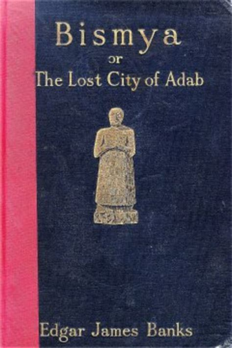 bismya or the lost city of adab a story of adventure of exploration and of excavation among the ruins of the oldest of the buried cities of babylonia classic reprint books b2 edgar rice burroughs library