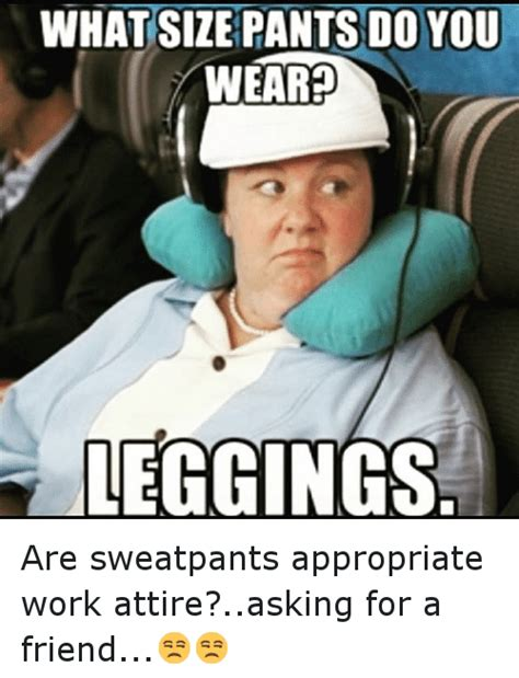 Work Friends Meme - what size pants do you weared leggings are sweatpants