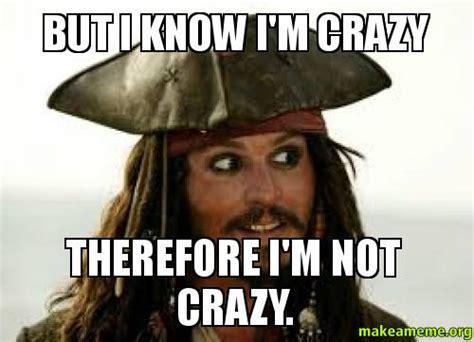 Your Crazy Meme - but i know i m crazy therefore i m not crazy make a meme