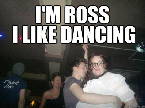 Ross Meme - i m ross i like dancing drunk ross quickmeme