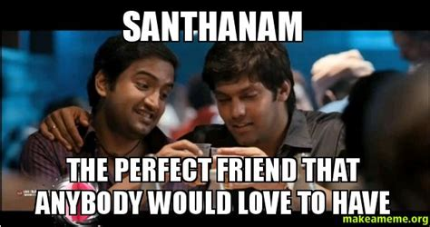 Meme Generator Reddit - santhanam the perfect friend that anybody would love to
