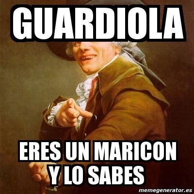 Maricon Meme - meme joseph ducreux guardiola eres un maricon y lo sabes