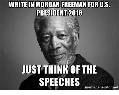 Presidents Day Meme - write in morgan freeman for us president 2016 just think