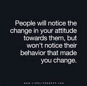 People will notice the change in your attitude towards them but won t