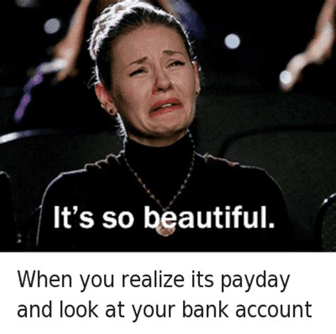 Payday Meme - when you realize its payday and look at your bank account