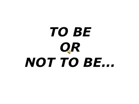Or Not To Be Or Not To Be