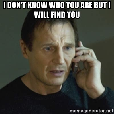 Liam Neeson I Will Find You Meme - i don t know who you are but i will find you liam neeson