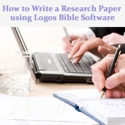 teaching how to write a research paper how to write a research paper using logos bible software