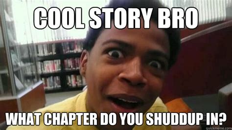 Cool Story Meme - cool story bro what chapter do you shuddup in oh really