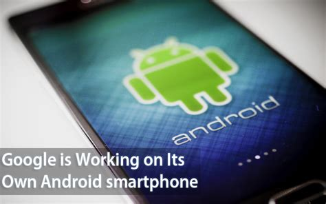 owns android is working on its own android smartphone to beat apple s iphone