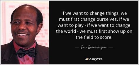 Want To Change paul rusesabagina quote if we want to change things we