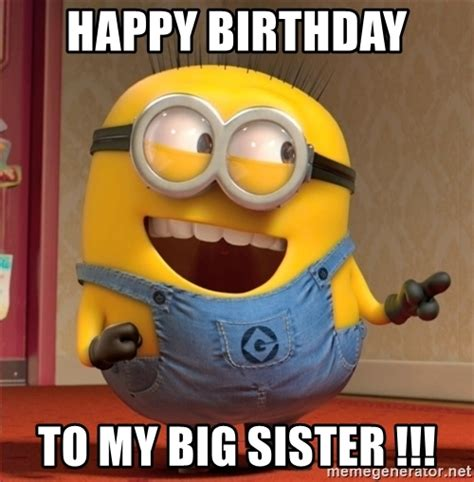 Birthday Meme Sister - happy birthday to my big sister dave le minion
