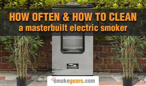 how to clean in how often and how to clean a masterbuilt electric smoker