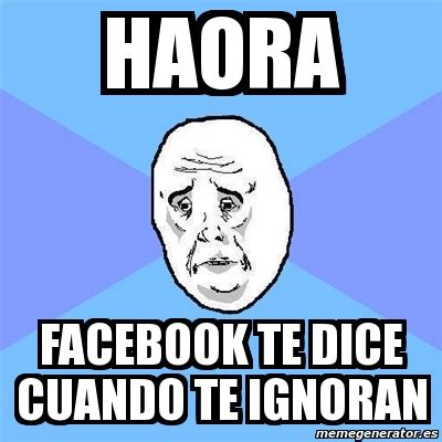 Okay Meme Facebook - meme okay guy haora facebook te dice cuando te ignoran 381