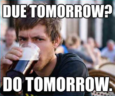 Due tomorrow? Do tomorrow.   College Senior   quickmeme