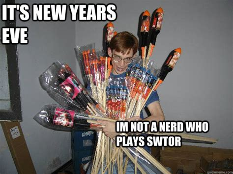 New Years Eve Meme - it s new years eve im not a nerd who plays swtor crazy