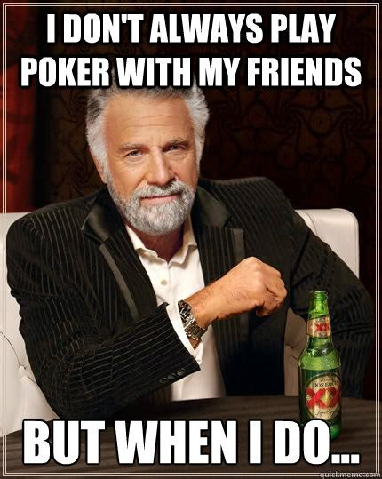 Meme Poker - i don t always play poker with my friends but when i do