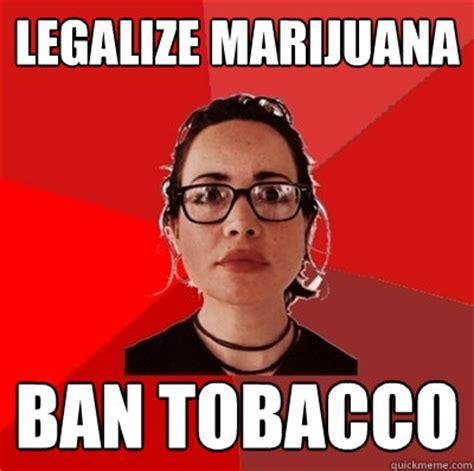 Legalize Weed Meme - legalize marijuana ban tobacco liberal douche garofalo