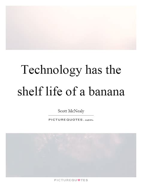 The Shelf Technology by Technology Has The Shelf Of A Banana Picture Quotes