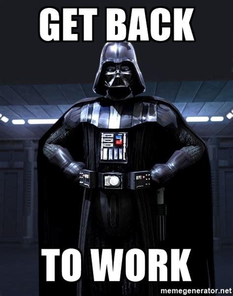 Get Back To Work Meme - get back to work darth vader meme generator