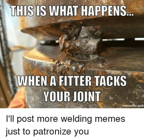 Funny Welding Memes - this is what happens minhen a fitter tacks your joint i ll