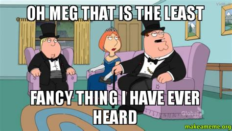 Meg Meme - oh meg that is the least fancy thing i have ever heard