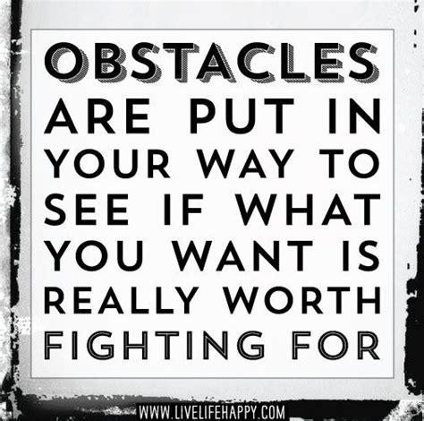 Great Are Worth Fighting For by Obstacles Are Put In Your Way To See If What You Want Is