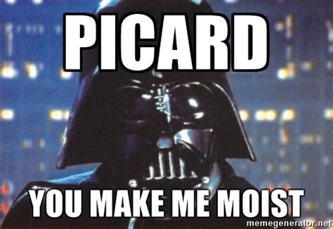 You Make Me Moist Meme - darth vader picard you make me moist