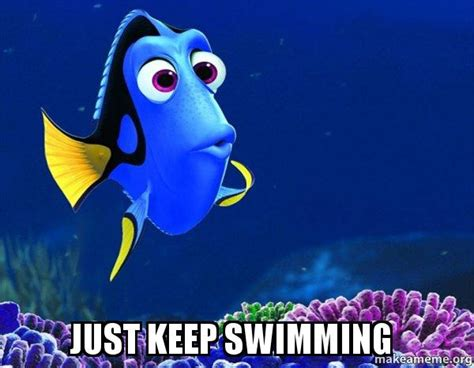 Just Keep Swimming Meme - just keep swimming dory from nemo 5 second memory