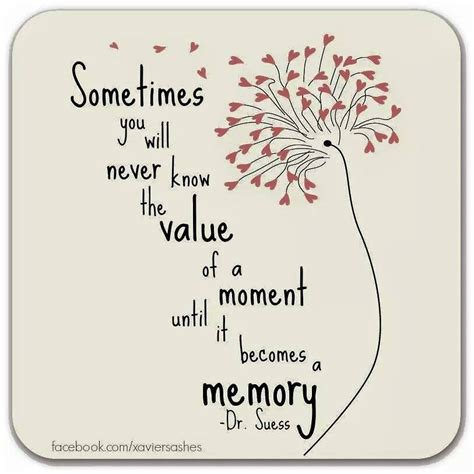 memories quotes dr seuss sometimes you will never know the value of a moment until