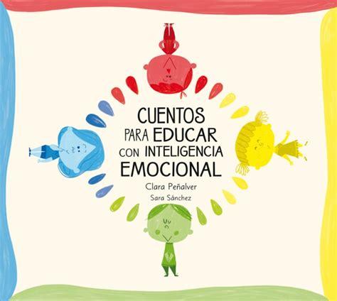 educar con inteligencia emocional cuentos para educar con inteligencia emocional sara s 225 nchez clara