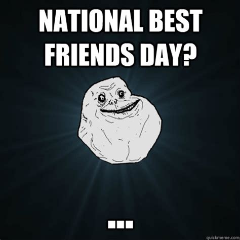 Friendship Day Meme - national best friends day forever alone quickmeme