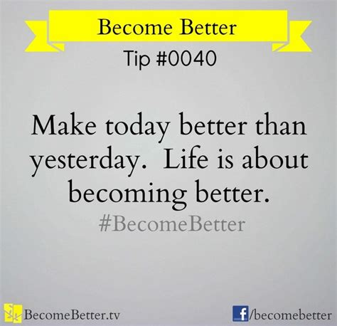Today Is Better Than Yesterday Essay by Quot Make Today Better Than Yesterday Quot Quote Via Www Becomebetter Quotes To Live By