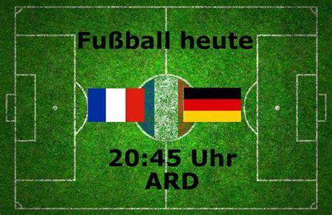 wo und wann läuft heute fussball fu 223 heute ergebnis 2 0 l 228 nderspiel frankreich