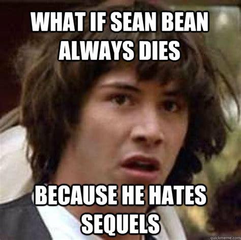 Sean Bean Memes - what if sean bean always dies because he hates sequels