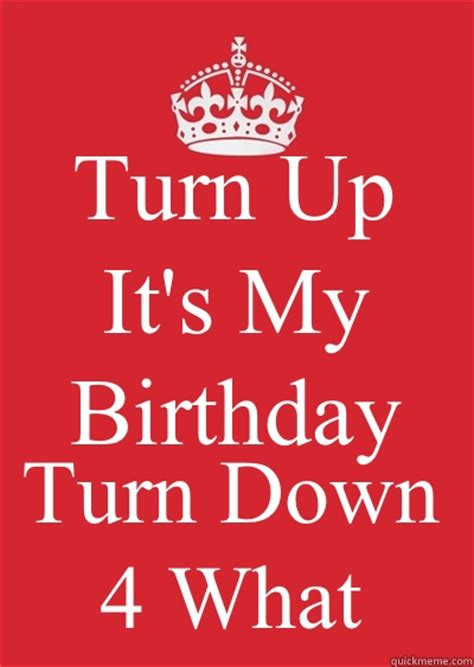 Keep Calm Birthday Meme - turn up it s my birthday turn down 4 what keep calm or