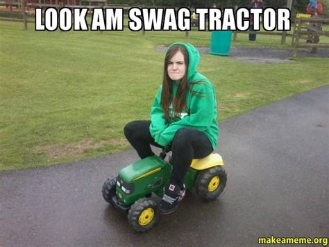 Tractor Meme - look am swag tractor make a meme