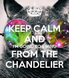 swing from the chandelier keep calm and i m going to swing from the chandelier