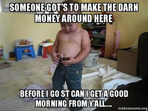 Fuck Bitches Get Money Meme - someone got s to make the darn money around here before i