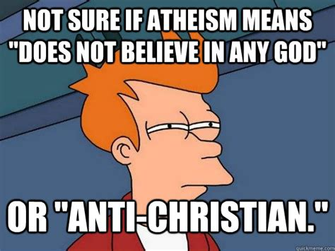 Anti Religion Memes - not sure if atheism means quot does not believe in any god quot or