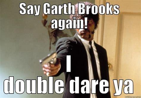 Garth Brooks Meme - say what quickmeme