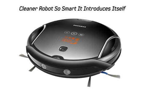 Cleaner Robot So Smart It Introduces Itself Samsung Electronics Official Blog Samsung | cleaner robot so smart it introduces itself samsung